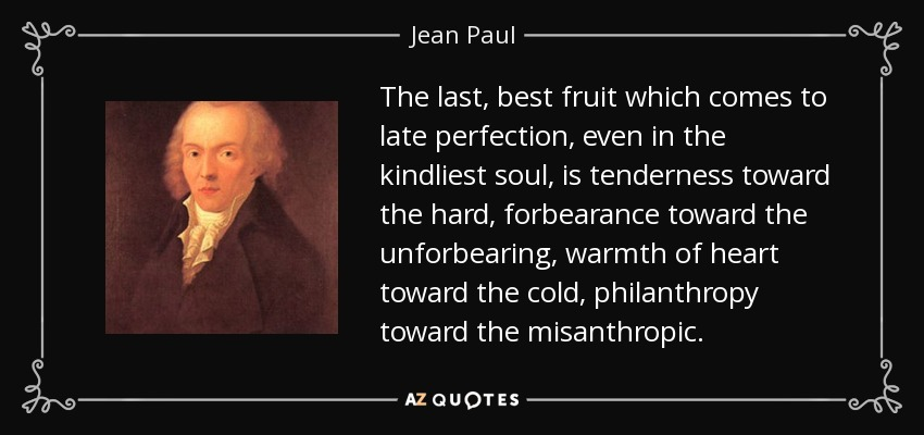 The last, best fruit which comes to late perfection, even in the kindliest soul, is tenderness toward the hard, forbearance toward the unforbearing, warmth of heart toward the cold, philanthropy toward the misanthropic. - Jean Paul