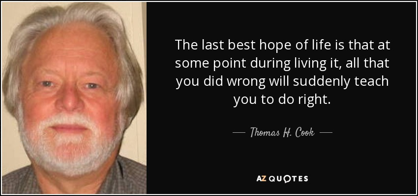 The last best hope of life is that at some point during living it, all that you did wrong will suddenly teach you to do right. - Thomas H. Cook