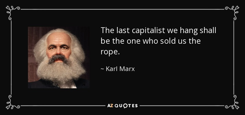 The last capitalist we hang shall be the one who sold us the rope. - Karl Marx
