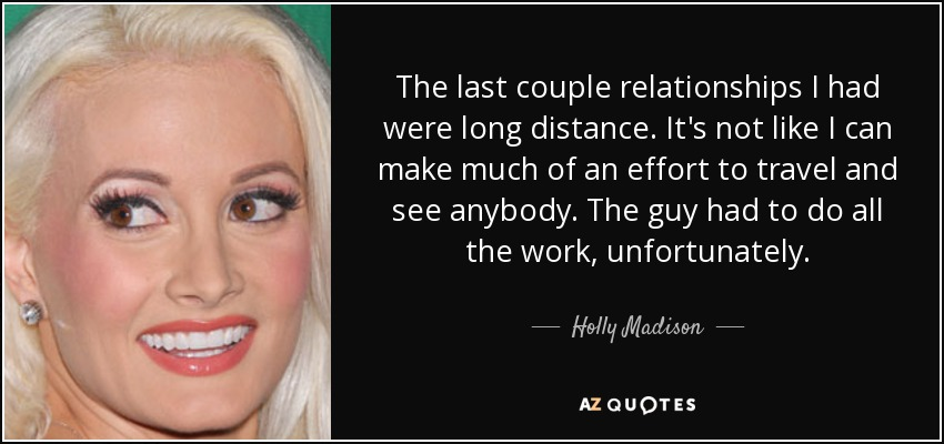 The last couple relationships I had were long distance. It's not like I can make much of an effort to travel and see anybody. The guy had to do all the work, unfortunately. - Holly Madison
