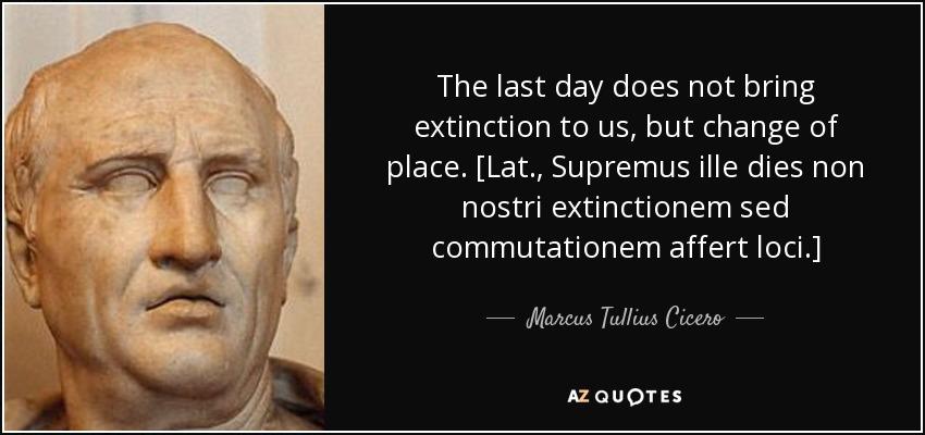 The last day does not bring extinction to us, but change of place. [Lat., Supremus ille dies non nostri extinctionem sed commutationem affert loci.] - Marcus Tullius Cicero
