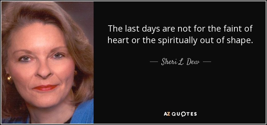 The last days are not for the faint of heart or the spiritually out of shape. - Sheri L. Dew