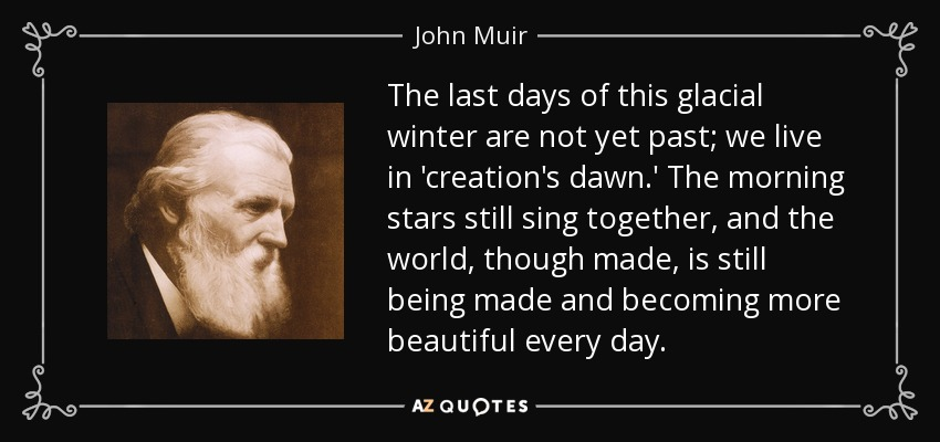 The last days of this glacial winter are not yet past; we live in 'creation's dawn.' The morning stars still sing together, and the world, though made, is still being made and becoming more beautiful every day. - John Muir