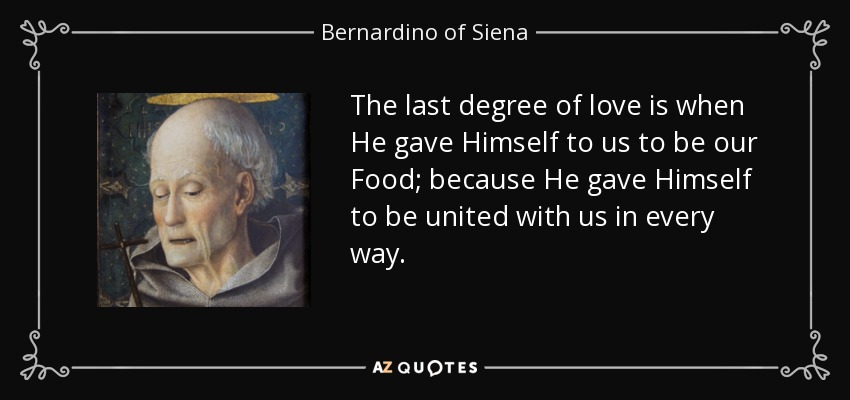 The last degree of love is when He gave Himself to us to be our Food; because He gave Himself to be united with us in every way. - Bernardino of Siena