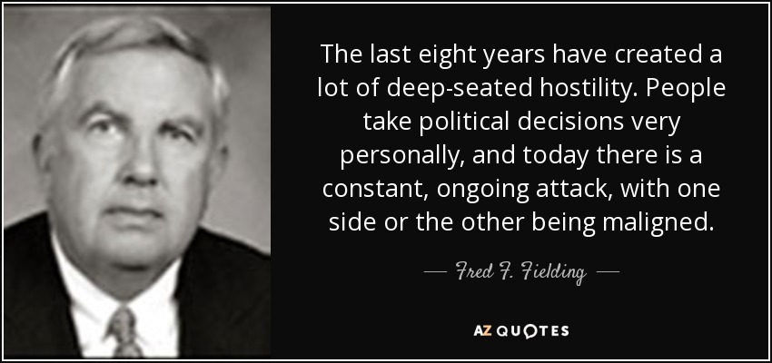 The last eight years have created a lot of deep-seated hostility. People take political decisions very personally, and today there is a constant, ongoing attack, with one side or the other being maligned. - Fred F. Fielding