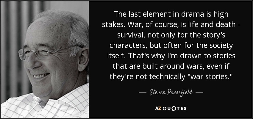 The last element in drama is high stakes. War, of course, is life and death - survival, not only for the story's characters, but often for the society itself. That's why I'm drawn to stories that are built around wars, even if they're not technically