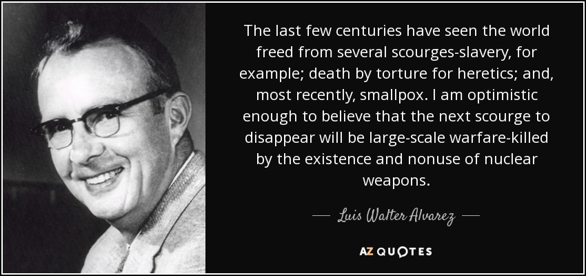 The last few centuries have seen the world freed from several scourges-slavery, for example; death by torture for heretics; and, most recently, smallpox. I am optimistic enough to believe that the next scourge to disappear will be large-scale warfare-killed by the existence and nonuse of nuclear weapons. - Luis Walter Alvarez