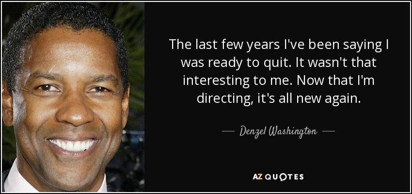 The last few years I've been saying I was ready to quit. It wasn't that interesting to me. Now that I'm directing, it's all new again. - Denzel Washington
