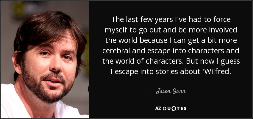 The last few years I've had to force myself to go out and be more involved the world because I can get a bit more cerebral and escape into characters and the world of characters. But now I guess I escape into stories about 'Wilfred. - Jason Gann