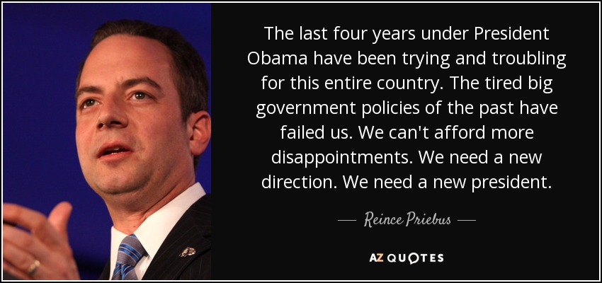 The last four years under President Obama have been trying and troubling for this entire country. The tired big government policies of the past have failed us. We can't afford more disappointments. We need a new direction. We need a new president. - Reince Priebus