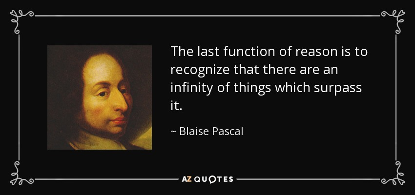 The last function of reason is to recognize that there are an infinity of things which surpass it. - Blaise Pascal
