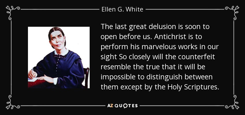 The last great delusion is soon to open before us. Antichrist is to perform his marvelous works in our sight So closely will the counterfeit resemble the true that it will be impossible to distinguish between them except by the Holy Scriptures. - Ellen G. White