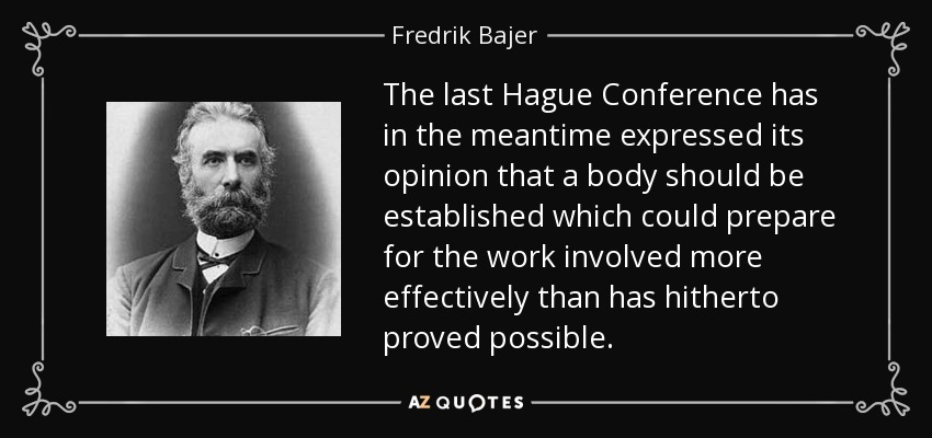 The last Hague Conference has in the meantime expressed its opinion that a body should be established which could prepare for the work involved more effectively than has hitherto proved possible. - Fredrik Bajer