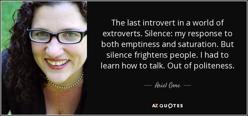 The last introvert in a world of extroverts. Silence: my response to both emptiness and saturation. But silence frightens people. I had to learn how to talk. Out of politeness. - Ariel Gore