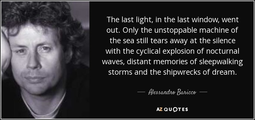 The last light, in the last window, went out. Only the unstoppable machine of the sea still tears away at the silence with the cyclical explosion of nocturnal waves, distant memories of sleepwalking storms and the shipwrecks of dream. - Alessandro Baricco