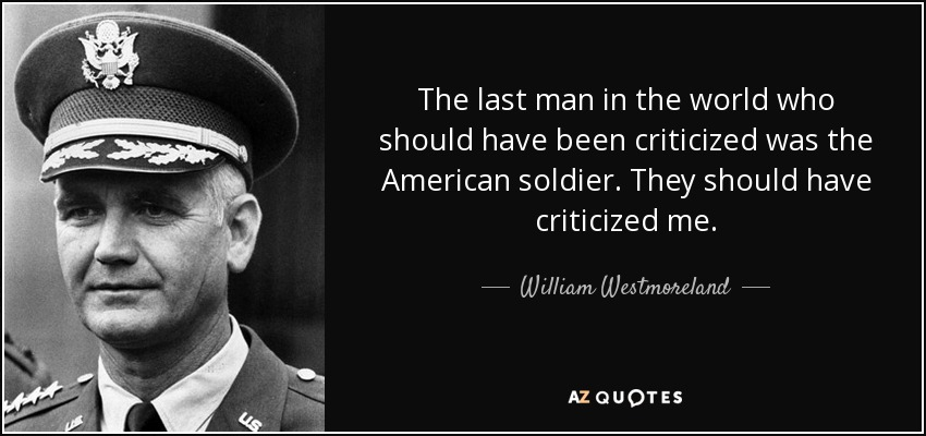 The last man in the world who should have been criticized was the American soldier. They should have criticized me. - William Westmoreland