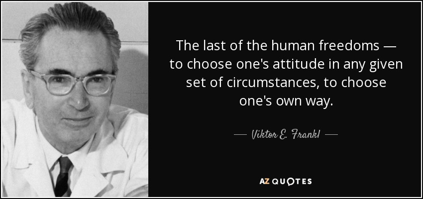 The last of the human freedoms — to choose one's attitude in any given set of circumstances, to choose one's own way. - Viktor E. Frankl