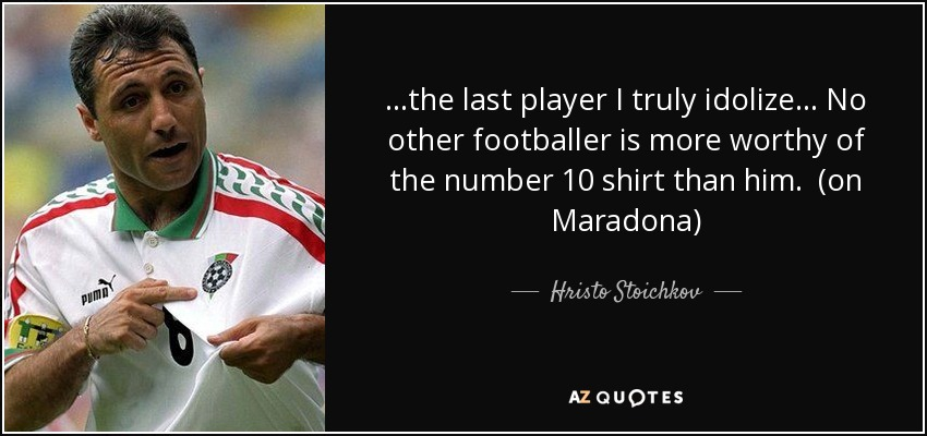 ...the last player I truly idolize... No other footballer is more worthy of the number 10 shirt than him. (on Maradona) - Hristo Stoichkov