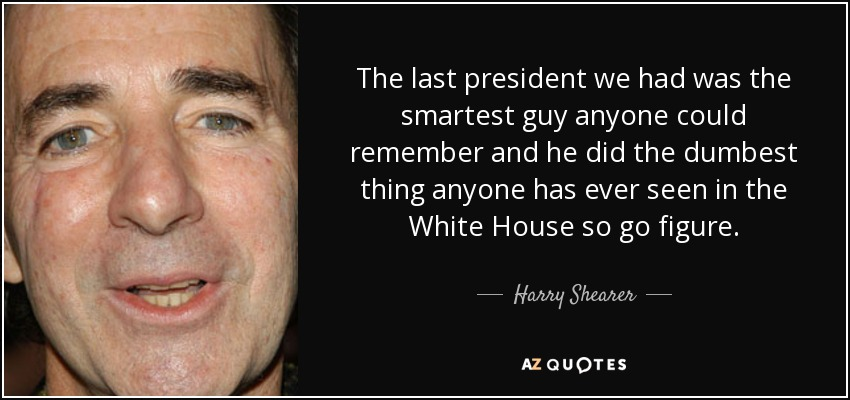 The last president we had was the smartest guy anyone could remember and he did the dumbest thing anyone has ever seen in the White House so go figure. - Harry Shearer