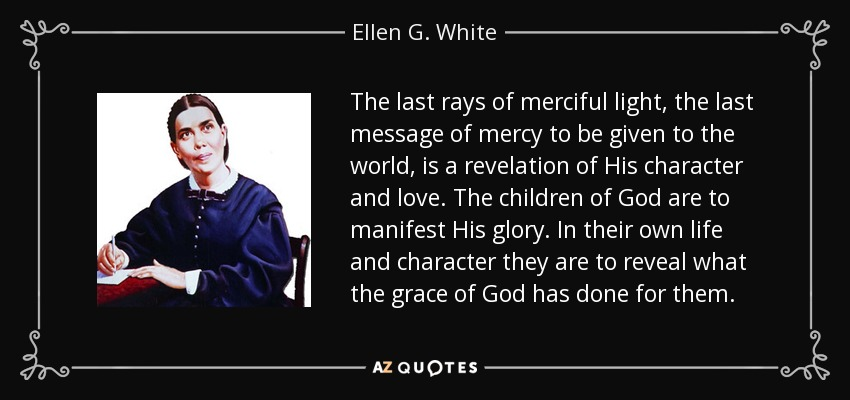 The last rays of merciful light, the last message of mercy to be given to the world, is a revelation of His character and love. The children of God are to manifest His glory. In their own life and character they are to reveal what the grace of God has done for them. - Ellen G. White