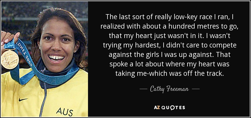The last sort of really low-key race I ran, I realized with about a hundred metres to go, that my heart just wasn't in it. I wasn't trying my hardest, I didn't care to compete against the girls I was up against. That spoke a lot about where my heart was taking me-which was off the track. - Cathy Freeman