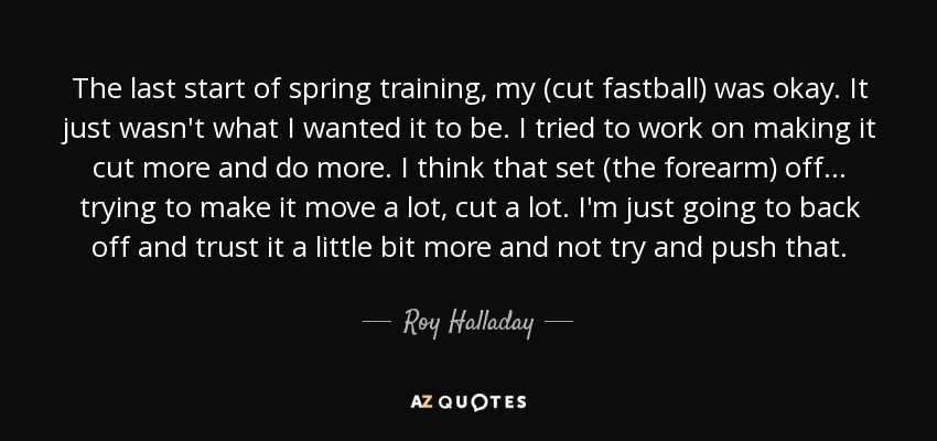 The last start of spring training, my (cut fastball) was okay. It just wasn't what I wanted it to be. I tried to work on making it cut more and do more. I think that set (the forearm) off ... trying to make it move a lot, cut a lot. I'm just going to back off and trust it a little bit more and not try and push that. - Roy Halladay