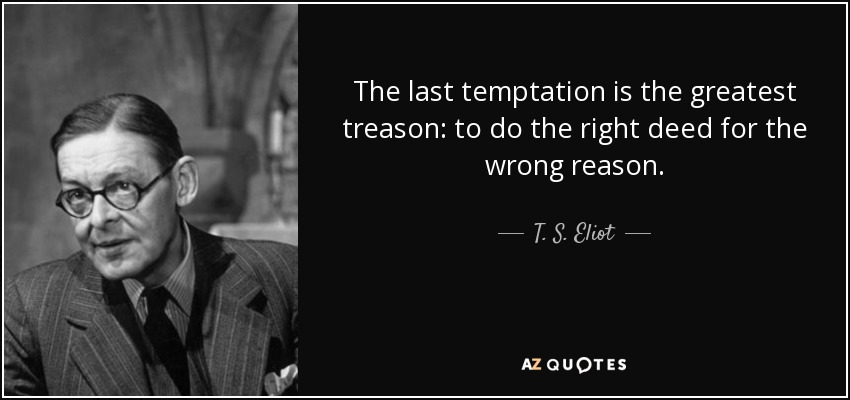 The last temptation is the greatest treason: to do the right deed for the wrong reason. - T. S. Eliot