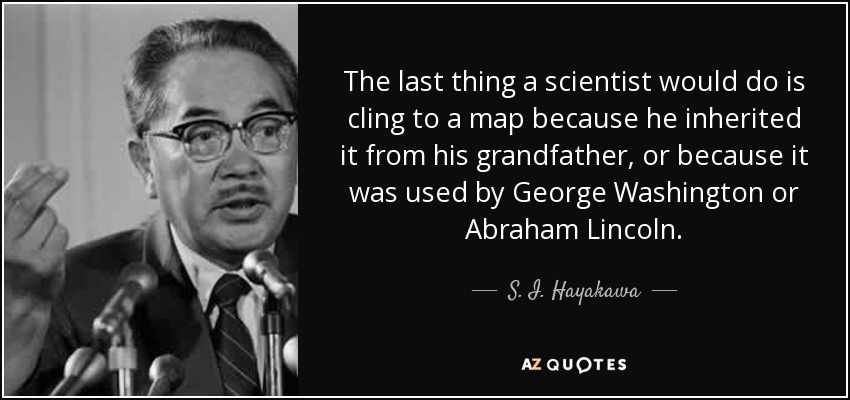 The last thing a scientist would do is cling to a map because he inherited it from his grandfather, or because it was used by George Washington or Abraham Lincoln. - S. I. Hayakawa