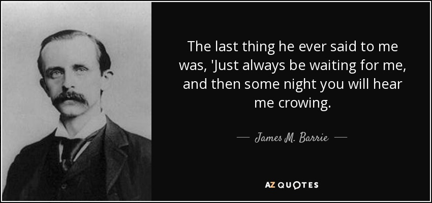The last thing he ever said to me was, 'Just always be waiting for me, and then some night you will hear me crowing. - James M. Barrie