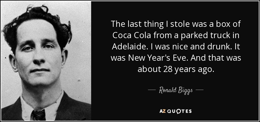 The last thing I stole was a box of Coca Cola from a parked truck in Adelaide. I was nice and drunk. It was New Year's Eve. And that was about 28 years ago. - Ronald Biggs