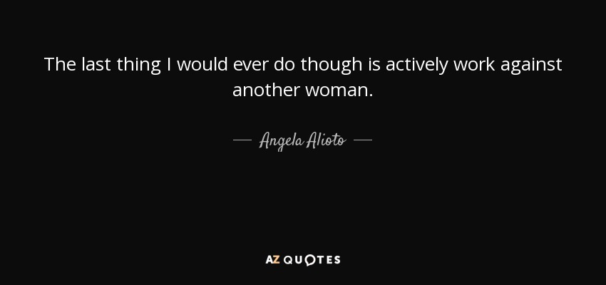 The last thing I would ever do though is actively work against another woman. - Angela Alioto