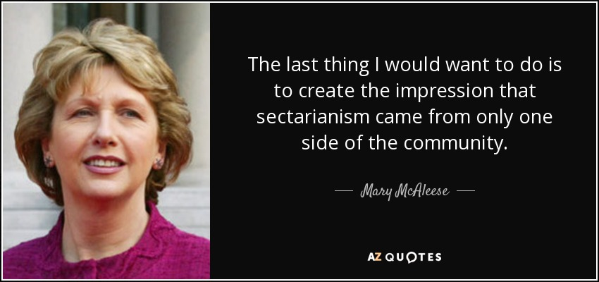 The last thing I would want to do is to create the impression that sectarianism came from only one side of the community. - Mary McAleese