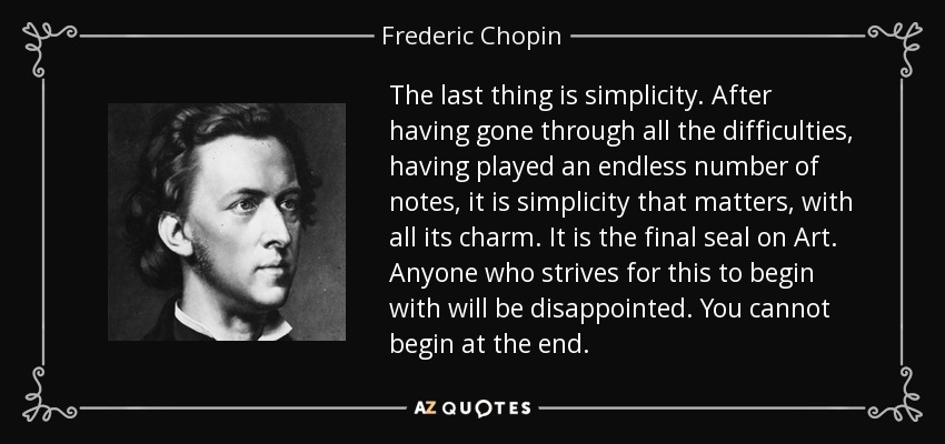The last thing is simplicity. After having gone through all the difficulties, having played an endless number of notes, it is simplicity that matters, with all its charm. It is the final seal on Art. Anyone who strives for this to begin with will be disappointed. You cannot begin at the end. - Frederic Chopin