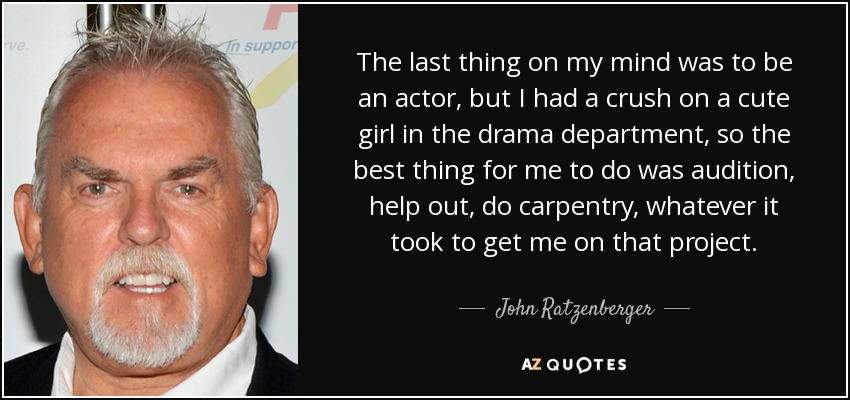 The last thing on my mind was to be an actor, but I had a crush on a cute girl in the drama department, so the best thing for me to do was audition, help out, do carpentry, whatever it took to get me on that project. - John Ratzenberger