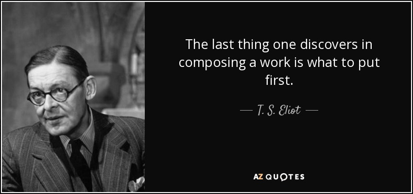 The last thing one discovers in composing a work is what to put first. - T. S. Eliot