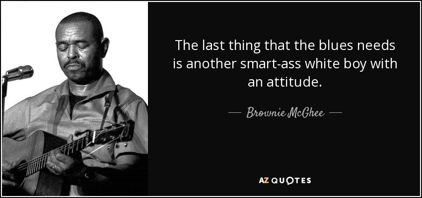 The last thing that the blues needs is another smart-ass white boy with an attitude. - Brownie McGhee