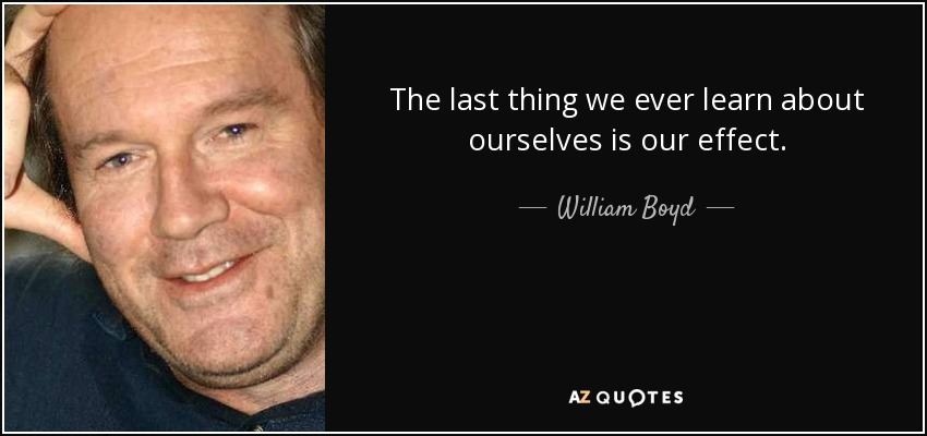 The last thing we ever learn about ourselves is our effect. - William Boyd