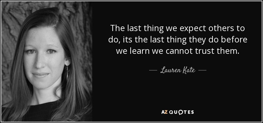 The last thing we expect others to do, its the last thing they do before we learn we cannot trust them. - Lauren Kate