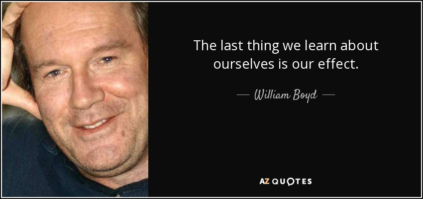 The last thing we learn about ourselves is our effect. - William Boyd
