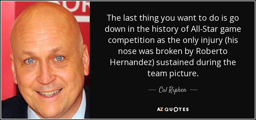 The last thing you want to do is go down in the history of All-Star game competition as the only injury (his nose was broken by Roberto Hernandez) sustained during the team picture. - Cal Ripken, Jr.