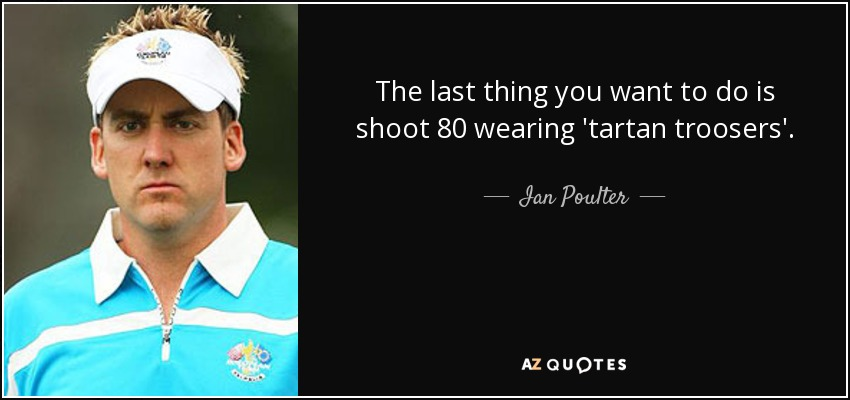 The last thing you want to do is shoot 80 wearing 'tartan troosers'. - Ian Poulter