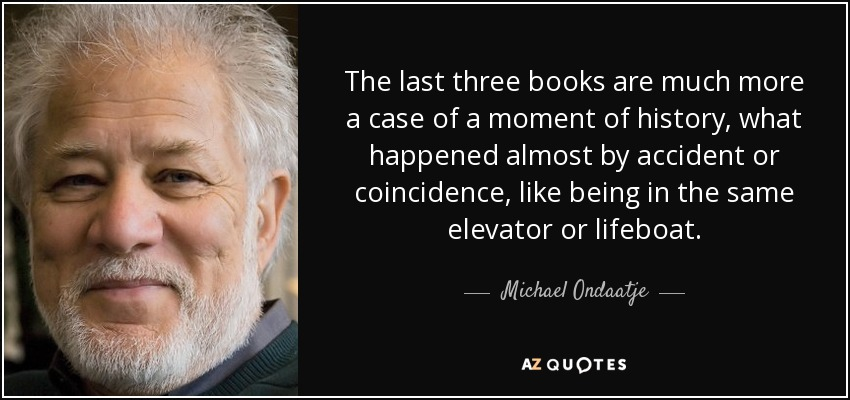 The last three books are much more a case of a moment of history, what happened almost by accident or coincidence, like being in the same elevator or lifeboat. - Michael Ondaatje