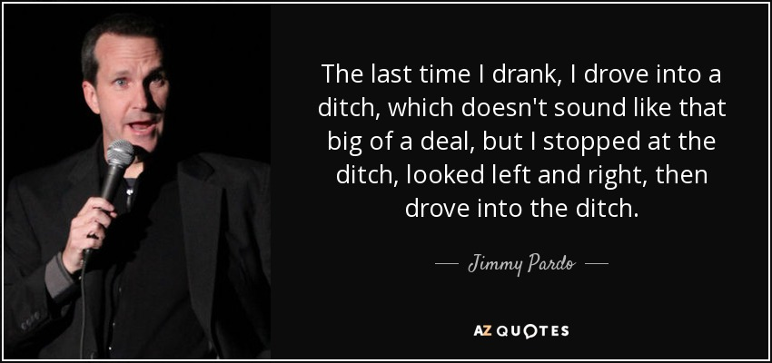 The last time I drank, I drove into a ditch, which doesn't sound like that big of a deal, but I stopped at the ditch, looked left and right, then drove into the ditch. - Jimmy Pardo