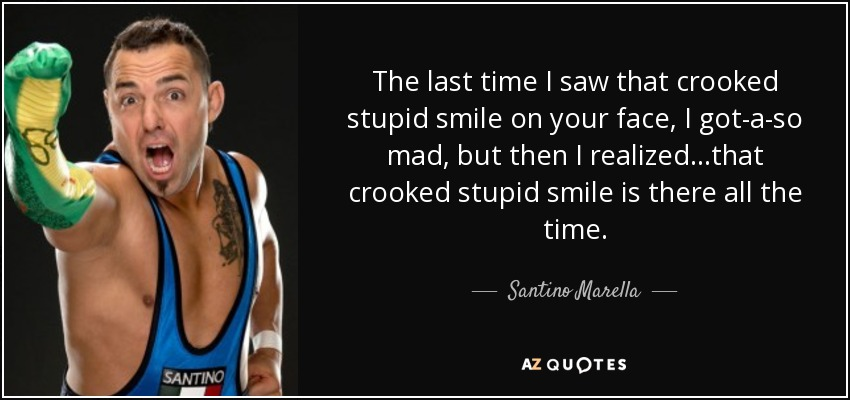 The last time I saw that crooked stupid smile on your face, I got-a-so mad, but then I realized...that crooked stupid smile is there all the time. - Santino Marella