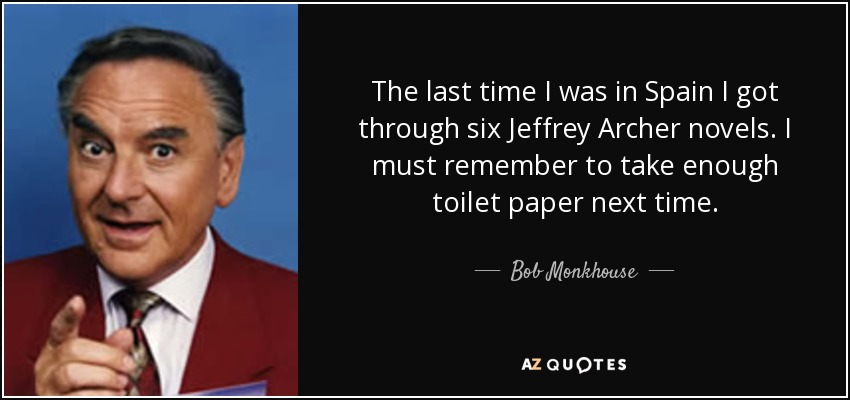 The last time I was in Spain I got through six Jeffrey Archer novels. I must remember to take enough toilet paper next time. - Bob Monkhouse