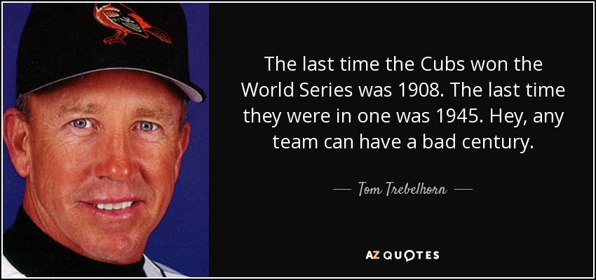 Tom Trebelhorn Quote The Last Time The Cubs Won The World Series Was