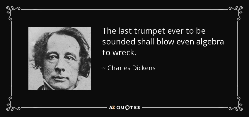 The last trumpet ever to be sounded shall blow even algebra to wreck. - Charles Dickens