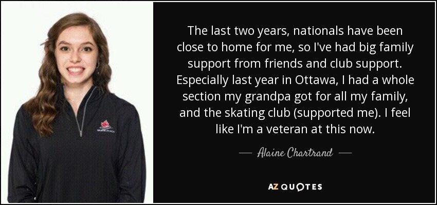 The last two years, nationals have been close to home for me, so I've had big family support from friends and club support. Especially last year in Ottawa, I had a whole section my grandpa got for all my family, and the skating club (supported me). I feel like I'm a veteran at this now. - Alaine Chartrand