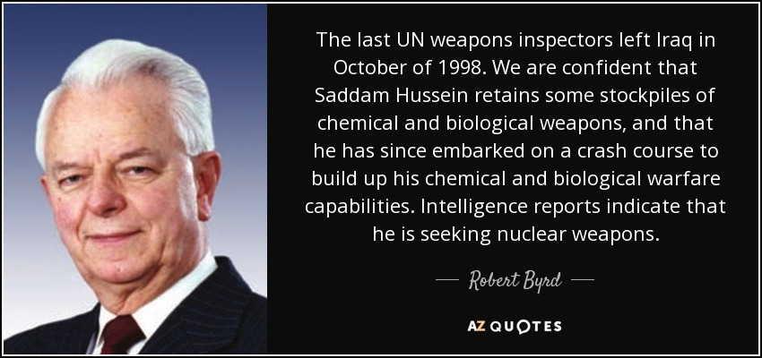 The last UN weapons inspectors left Iraq in October of 1998. We are confident that Saddam Hussein retains some stockpiles of chemical and biological weapons, and that he has since embarked on a crash course to build up his chemical and biological warfare capabilities. Intelligence reports indicate that he is seeking nuclear weapons. - Robert Byrd