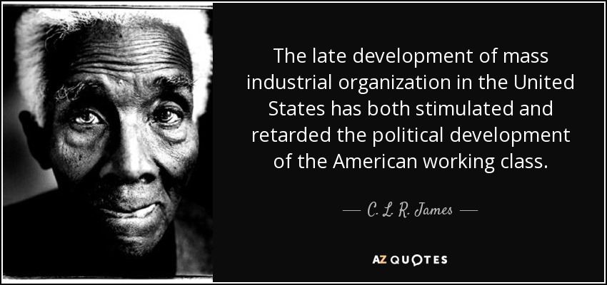 The late development of mass industrial organization in the United States has both stimulated and retarded the political development of the American working class. - C. L. R. James